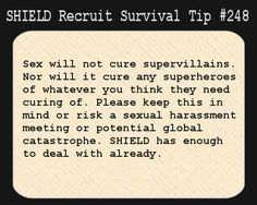 S.H.I.E.L.D. Recruit Survival Tip #248:Sex will not cure supervillains. Nor will it cure any superheroes of whatever you think they need curing of. Please keep this in mind or risk a sexual harassment meeting or potential global catastrophe. S.H.I.E.L.D. has enough to deal with already. [Submitted by lithographox]