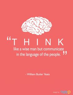 """wiseman,talk-""""Think like a wise man but communicate in the language of the people.think wiseman talk edu educate William Butler Yeats, Yeats Quotes, Me Quotes, Cool Words, Wise Words, Irish Quotes, Thinking Quotes, Famous Quotes, Beautiful Words"""