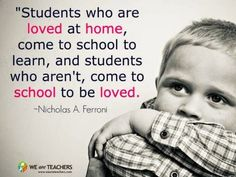 """""""Students who are loved at home come to school to learn, and students who aren't come to school to be loved.""""  Nicholas A. Ferroni"""