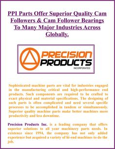 PPI Parts manufactures a complete range of Cam Follower Bearings, whether the needle or cylindrical, to suit various specific applications. Cam Followers are widely used in different industrial applications.