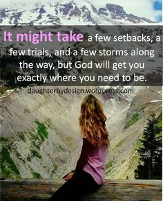 It might take a few setbacks, a few trials, and a few storms along the way, but God will get you exactly where you need to be.