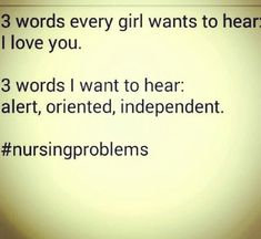 3 words every girl wants to hear: I love you. 3 words I want to hear: Alert, oriented, independent. #nursingproblems