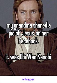 my grandma shared a pic of 'Jesus' on her facebook.  it was Obi Wan Kenobi.