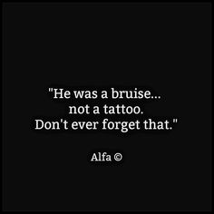 """""""He was a bruise.. not a tattoo. Don't forget that."""""""