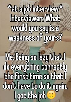 *at a job interview* Interviewer: What would you say is a weakness of yours? Me: Being so lazy that I do everything correctly the first time so that I don't have to do it again. I got the job Job Interview Funny, I Got The Job, Joke Stories, Funny Quotes, Jokes, Funny Work, Creative, Work Humor, Work Quotes