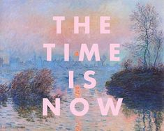 Quote The Time is Now Art Print on a fine art background. Art: Sunset on the Seine at Lavacourt, Winter Effect by Claude Monet. Now Quotes, Motivational Quotes For Women, Inspirational Posters, Quotes To Live By, Best Quotes, Happy Quotes, Cool Words, Wise Words, Happy Words