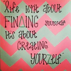 """Life isn't about finding yourself, it's about creating yourself"""