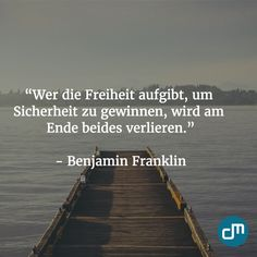 """""""Wer die Freiheit aufgibt, um Sicherheit zu gewinnen, wird am Ende beides verlieren."""" - Benjamin Franklin"""