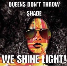 no shade only light. Be a real Queen