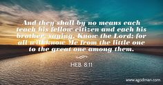 Heb. 8:11 And they shall by no means each teach his fellow citizen and each his brother, saying, Know the Lord; for all will know Me from the little one to the great one among them. Bible Verse quoted at www.agodman.com