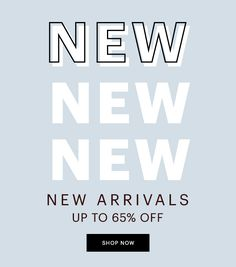 NEW ARRIVALS, UP TO 65% OFF, SHOP NOW