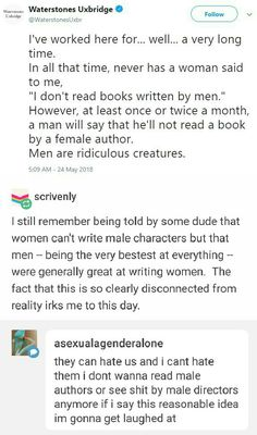 A guy once asked me for book recommendations and seemed interested until I told him who the author was– a woman. (It was A Girl of Fire and Thorns by Rae Carson, if anyone's interested) He then proceeded to tell me why he didn't read books written by women. I should have yelled at him. I really should have yelled at him.