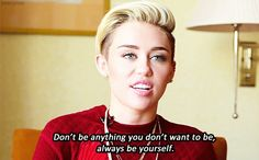 And on being yourself: | 16 Unexpected Quotes That Make Miley Cyrus The Voice Of Our Generation