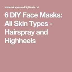 6 DIY Face Masks: All Skin Types - Hairspray and Highheels