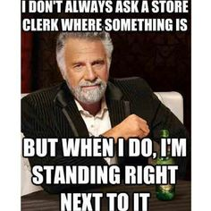 i don't always ask where something is - Dos Equis Man