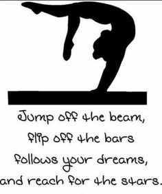 Jump off the beam, flip off the bars follows your dream,and reach for the stars