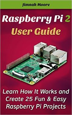 Amazon.com: Raspberry Pi 2 User Guide Learn How It Works and Create 25 Fun & Easy Raspberry Pi Projects: Programming, Operating system, HTML (projects, programming, html, beginners guide, pocket-sized computer) eBook: Jimnah Moore: Kindle Store