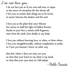 I love this poem by Pablo Neruda, it is absolutely my favorite. I am thinking about getting a line or two tattooed on me.