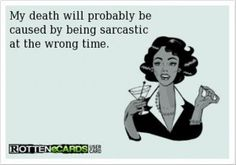 funny sarcastic ecards. I have joked about this so much lately. If I get kidnapped, I'm either the first to die or they will just kick me out saying that b**** is too crazy