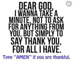 Dear God, I wanna take a minute, not to ask for anything from you, but simply to say thank you. For all I have.