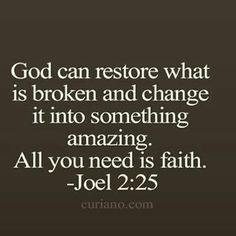 God can restore what is broken and change it into something amazing. All you need is faith. Joel Lord, I lean into you. And have faith in your plan for my life. Bible Verses Quotes, Bible Scriptures, Faith Quotes, Life Quotes Love, Quotes About God, Gods Will Quotes, Religious Quotes, Spiritual Quotes, Motivation Positive