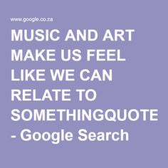 MUSIC AND ART MAKE US FEEL LIKE WE CAN RELATE TO SOMETHINGQUOTE - Google Search
