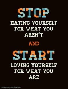 """Stop hating yourself for what you aren't..."""
