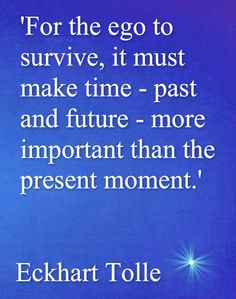 So make the present moment more important and the ego can't win...