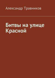 Битвы наулице Красной - Александр Травников — Ridero