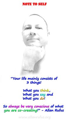 "Note and Quote to Self – What you think, say and do!  ""Your life mainly consists of 3 things!      What you think,           What you say and  What you do!  So always be very conscious of what you are co-creating!"" -Allan Rufus www.allanrufus.org"