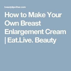 How to Make Your Own Breast Enlargement Cream | Eat.Live. Beauty