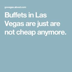 Buffets in Las Vegas are just are not cheap anymore.
