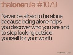 Self worth.... If you cant be alone for a whole day and night without going stir crazy... Theres something wrong with you.