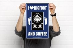 I Love Bigfoot and Coffee...Posters in sizes 11x17 18x24 and