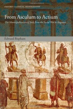 Library Genesis: Edward Bispham - From Asculum to Actium: The Municipalization of Italy from the Social War to Augustus (Oxford Classical Monographs)