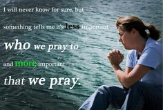 I will never know for sure, but something tells me it is less important who we pray to and more important that we pray.