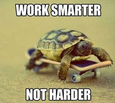 Work smarter, not harder.
