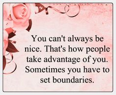 """""""You can't always be nice. That's how people take advantage of you. Sometimes you have to set boundaries."""""""