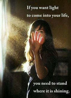 """Light....""""If you want light to come into your life, you need to stand where it is shining."""""""