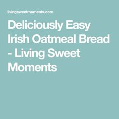 Deliciously Easy Irish Oatmeal Bread - Living Sweet Moments