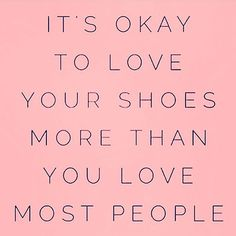 It's okay to love your shoes more than you love some people.