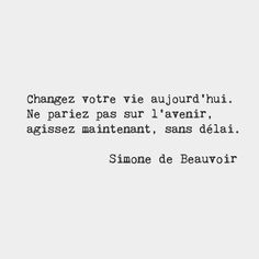 Change your life today. Don't gamble on the future act now without delay. Simone de Beauvoir French writer by frenchwords