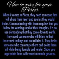 They need someone that will share their ♥ and soul add they would theirs. Communication is key through their winding thoughts and mind. Pisces need someone who understands them 100% and will listen to their deepest feelings and not criticize. They desire someone who can excite them.  All some being lovable and tender.  Show that you appreciate them.