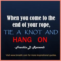 Franklin D Roosevelt quotes image-When you come to the end of your rope, tie a knot and hang on.For more #quotes and #inspiration, follow us  at https://www.pinterest.com/bmabh/  or visit our website http://www.bmabh.com/