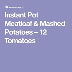 Instant Pot Meatloaf & Mashed Potatoes – 12 Tomatoes