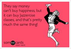 They say money can't buy happiness, but it can buy Jazzercise classes, and that's pretty much the same thing!