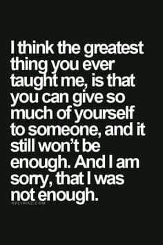 """Top 70 Broken Heart Quotes And Heartbroken Sayings - Page 6 of 7 """"I think the greatest thing you ever taught me, is that you can give so much of yourself to someone, and it still won't be enough. And i am sorry, that I was not enough. Now Quotes, Life Quotes Love, Great Quotes, Quotes To Live By, Motivational Quotes, Inspirational Quotes, You Lost Me Quotes, Passion Quotes, Happy Quotes"""