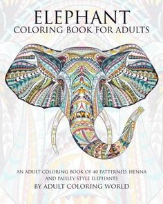 Elephant Coloring Book For Adults: An Adult Coloring Book of 40 Patterned, Henna and Paisley Style Elephant (Animal Coloring Books for Adult