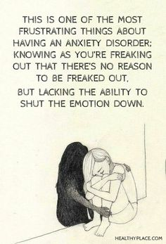 Quote on anxiety: This is one of the most frustrating things about having an anxiety disorder; knowing as you're freaking out that there's no reason to be freaked out. But lacking the ability to shut the emotion down. www.HealthyPlace.com