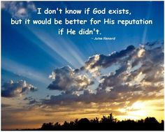 I don't know if God exists, but it would be better for His reputation if He didn't. ~ Jules Renard